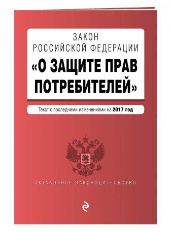 """Закон РФ """"О защите прав потребителей"""" с последними изменениями на 2017 г."""