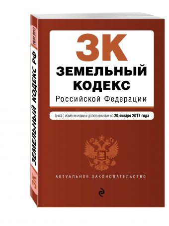 Земельный кодекс Российской Федерации : текст с изм. и доп. на 20 января 2017 г.