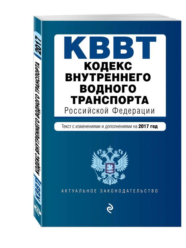 Кодекс внутреннего водного транспорта Российской Федерации. Текст с изм. и доп. на 2017 год