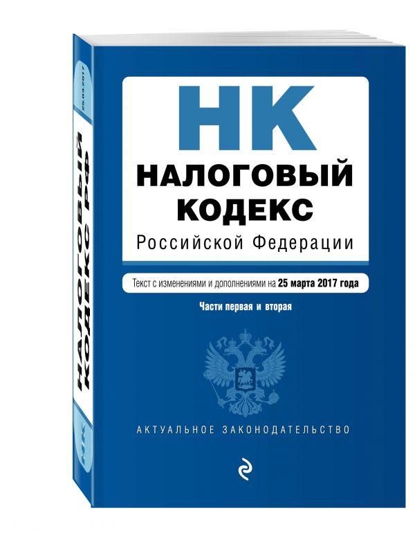 Налоговый кодекс Российской Федерации. Части первая и вторая : текст с изм. и доп. на 25 марта 2017 г.