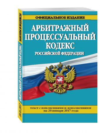 Арбитражный процессуальный кодекс Российской Федерации : текст с изм. и доп. на 20 января 2017 г.