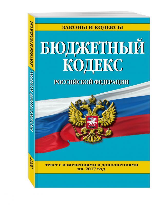Бюджетный кодекс Российской Федерации : текст с изм. и доп. на 2017 г.