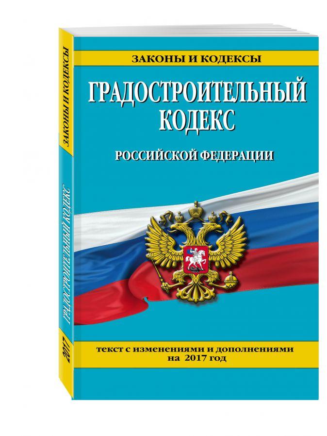 Градостроительный кодекс Российской Федерации : текст с изм. и доп. на 2017 год