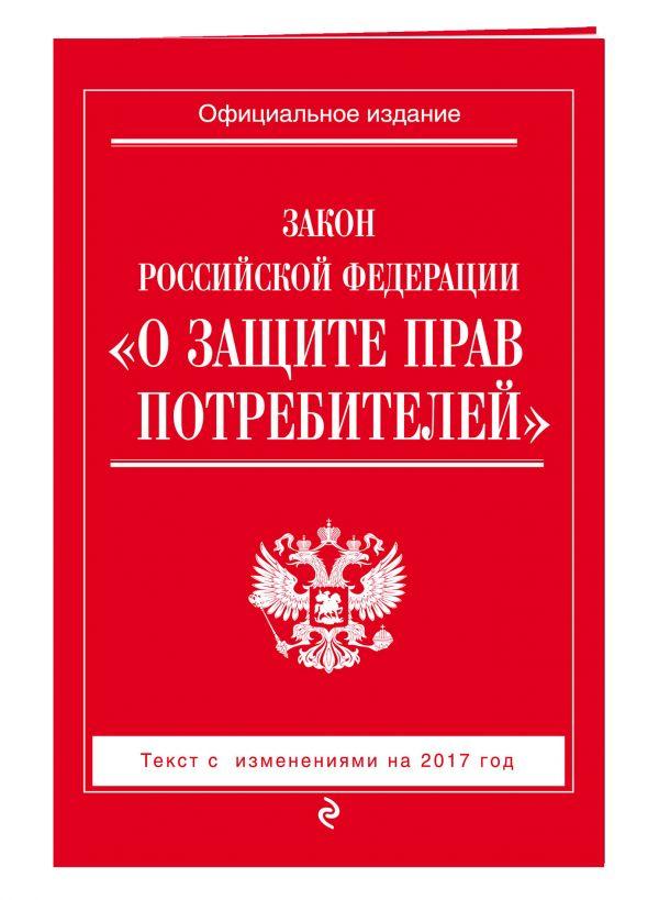 """Закон РФ """"О защите прав потребителей"""": с изм. на 2017 год"""