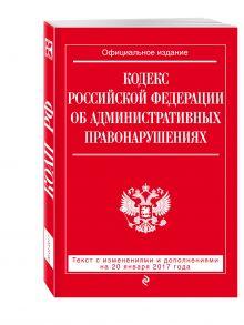 Кодекс Российской Федерации об административных правонарушениях : текст с изм. и доп. на 20 января 2017 г.