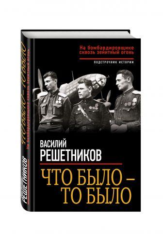 Василий Решетников - Что было – то было. На бомбардировщике сквозь зенитный огонь обложка книги