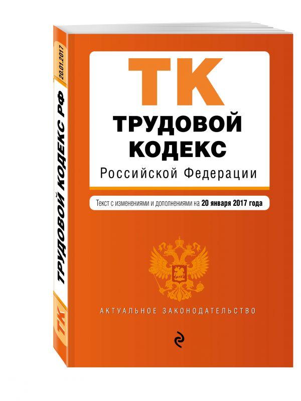 Трудовой кодекс Российской Федерации : текст с изм. и доп. на 20 января 2017 г.