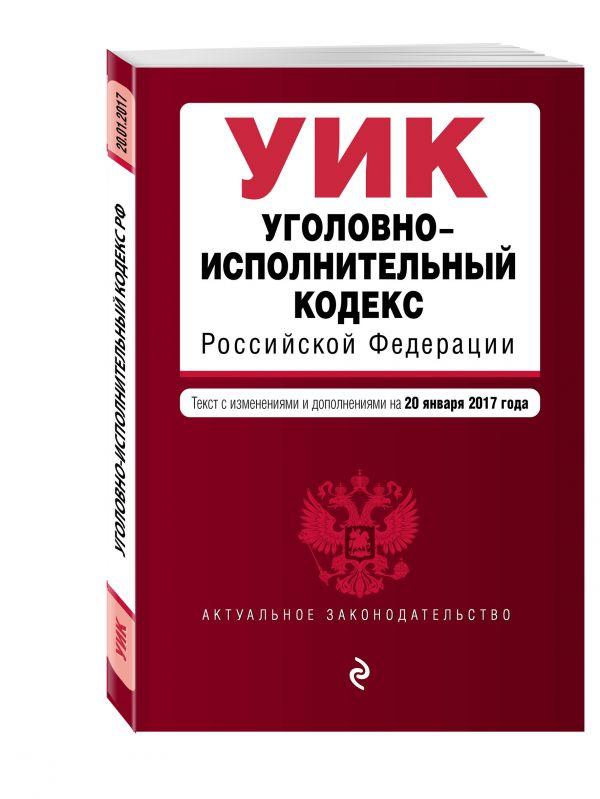 Уголовно-исполнительный кодекс Российской Федерации : текст с изм. и доп. на 20 января 2017 г.
