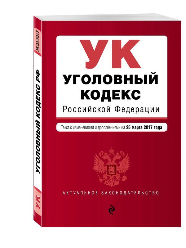 Уголовный кодекс Российской Федерации : текст с изм. и доп. на 25 марта 2017 г.