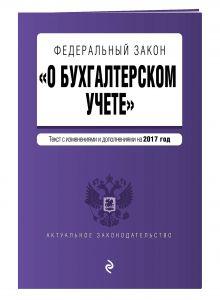 """Федеральный закон """"О бухгалтерском учете"""": текст с изм. и доп. на 2017 год"""
