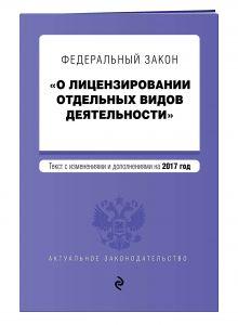 """Федеральный закон """"О лицензировании отдельных видов деятельности"""". Текст с изменениями и дополнениями на 2017 г."""