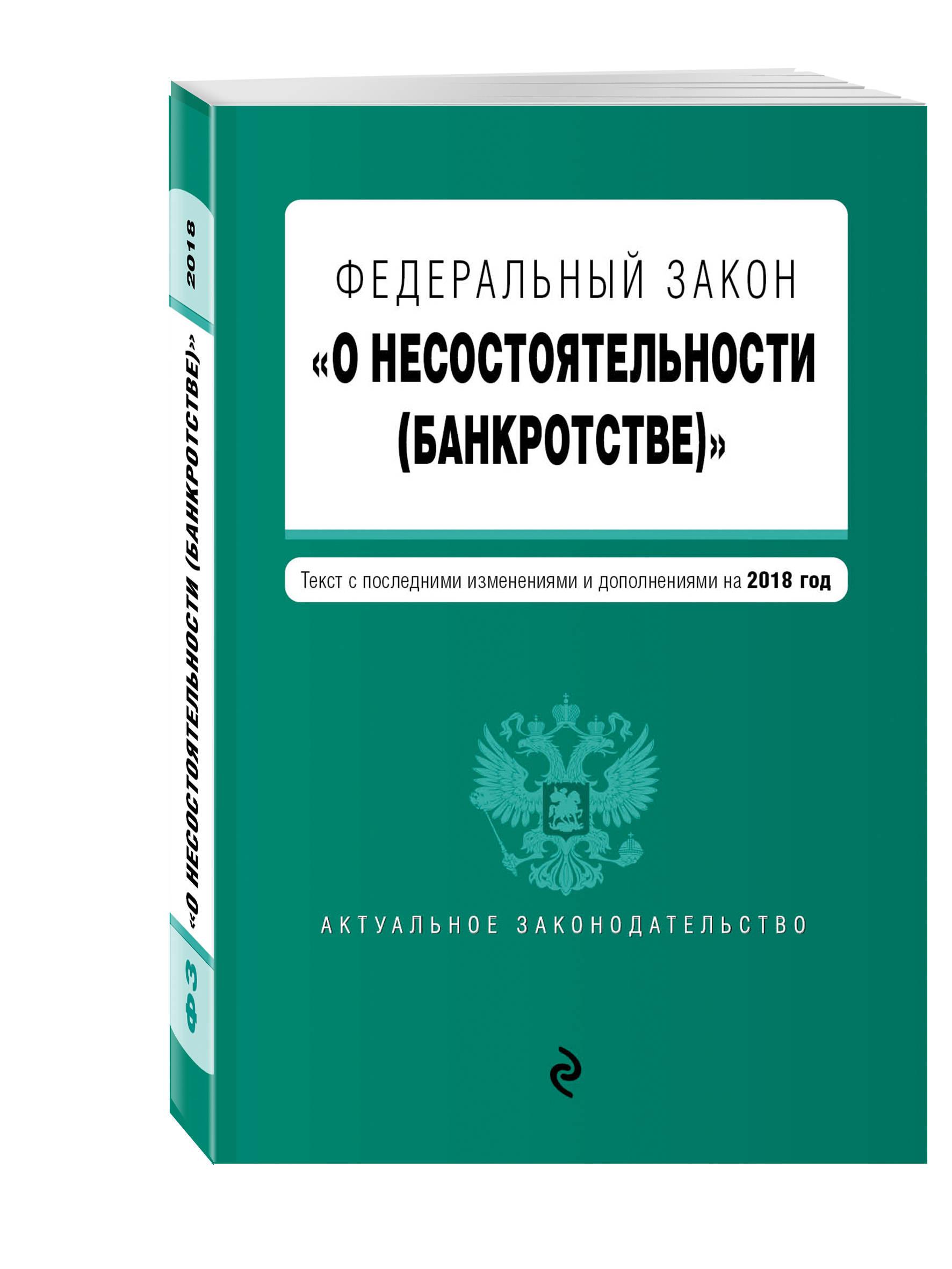 Федеральный закон О несостоятельности (банкротстве). Текст с изм. и доп. на 2018 г.