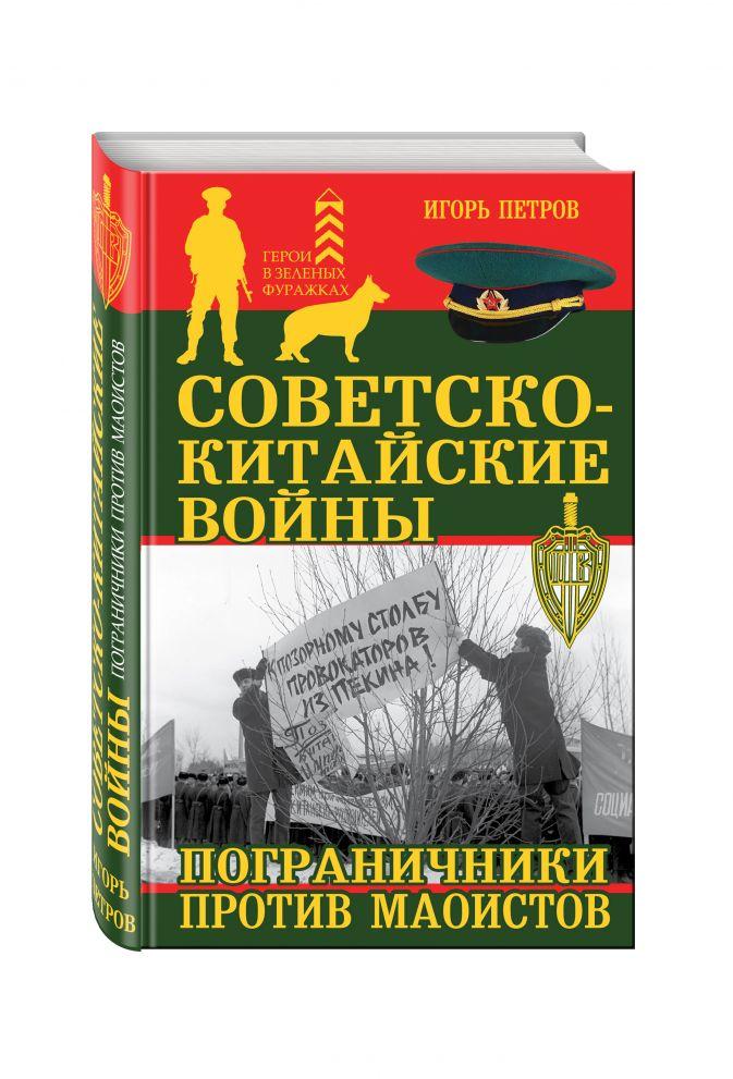 Советско-китайские войны. Пограничники против маоистов Игорь Петров