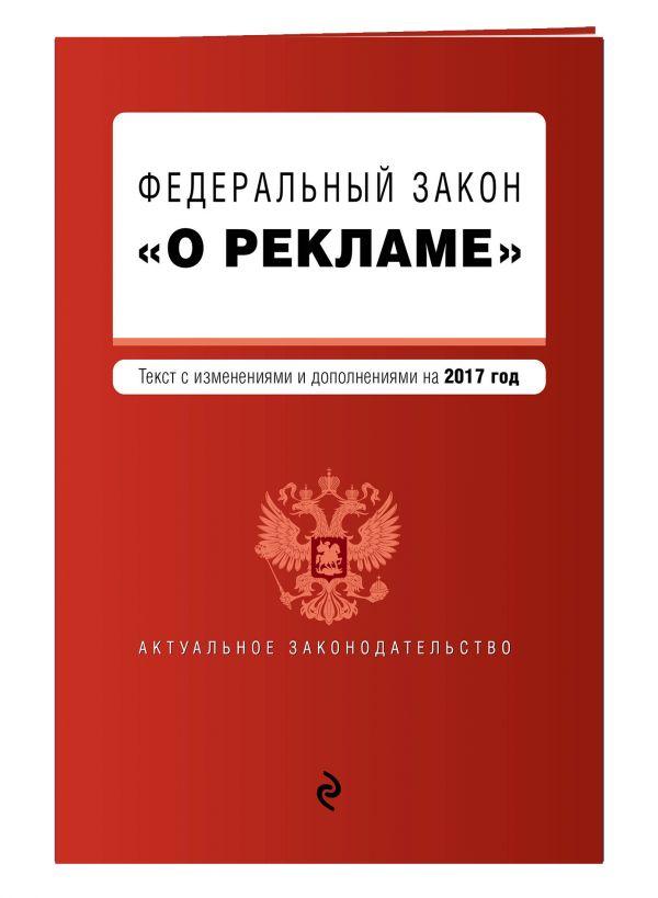 """Федеральный закон """"О рекламе"""". Текст с изменениями и дополнениями на 2017 г."""