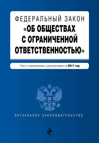 """Федеральный закон """"Об обществах с ограниченной ответственностью"""" : текст с изменениями и дополнениями на 2017 год"""