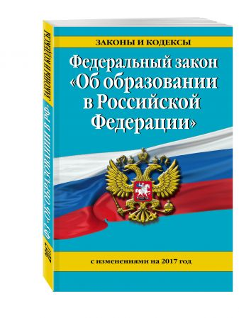"""Федеральный закон """"Об образовании в Российской Федерации"""" с изм. на 2017 г."""