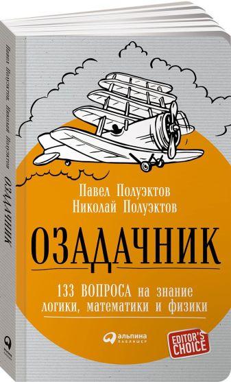 Полуэктов П.,Полуэктов Н. - Озадачник: 133 вопроса на знание логики, математики и физики обложка книги