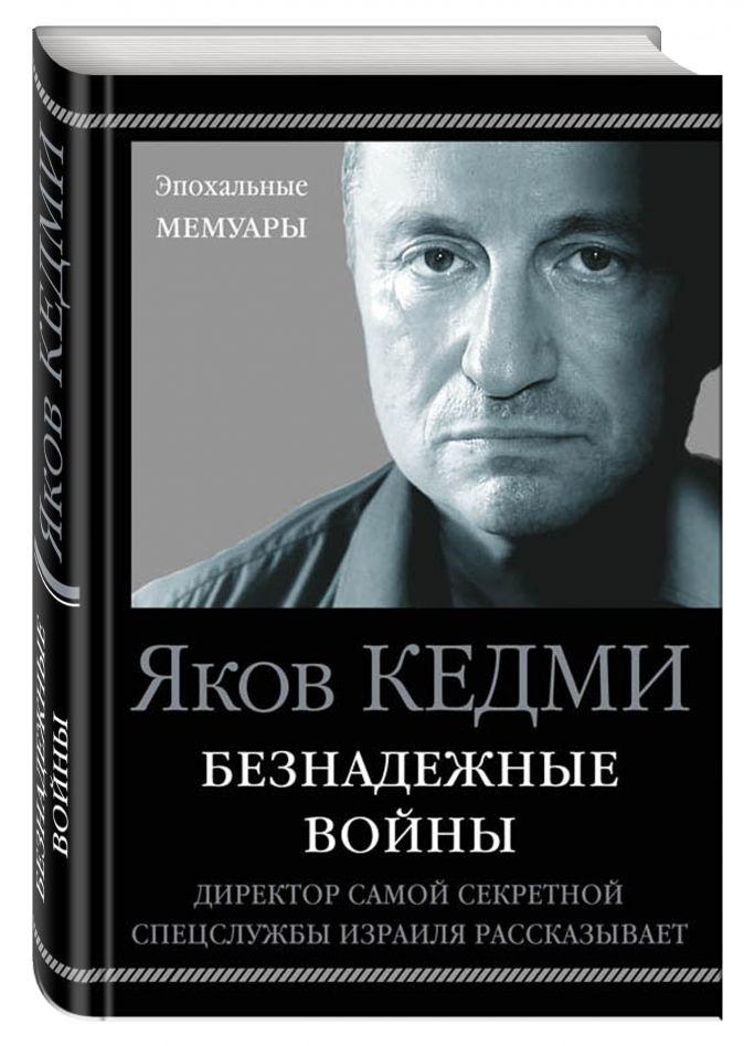 Яков Кедми - Безнадежные войны. Директор самой секретной спецслужбы Израиля рассказывает обложка книги