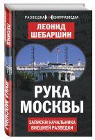 Шебаршин Л.В. - Рука Москвы. Записки начальника внешней разведки' обложка книги