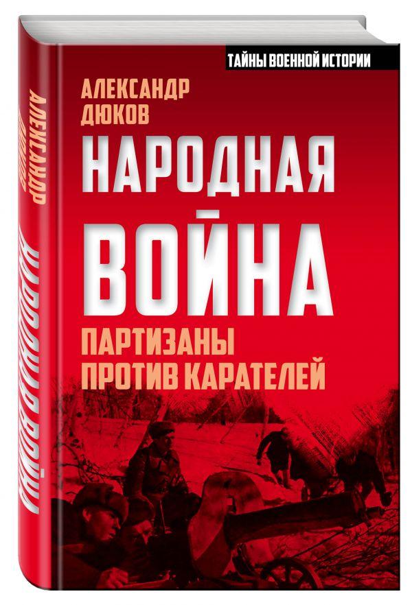 Дюков Александр Решидеович Народная война. Партизаны против карателей апологетика