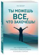Ян Бекер - Ты можешь все, что захочешь! Как подсознание способно изменить жизнь в лучшую сторону' обложка книги