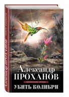 Проханов А.А. - Убить колибри' обложка книги