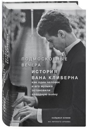 Подмосковные вечера. История Вана Клиберна. Как человек и его музыка остановили холодную войну Найджел Клифф