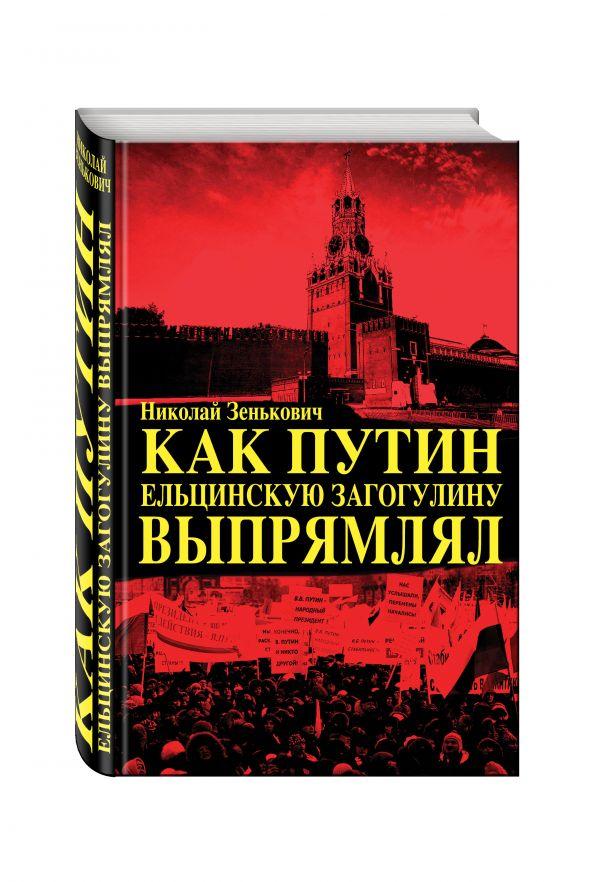 Zakazat.ru: Как Путин ельцинскую загогулину выпрямлял. Зенькович Николай