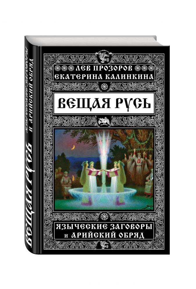 Вещая Русь. Языческие заговоры и арийский обряд Лев Прозоров, Екатерина Калинкина