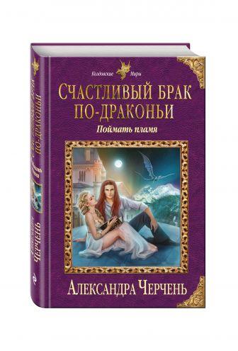 Александра Черчень - Счастливый брак по-драконьи. Поймать пламя обложка книги