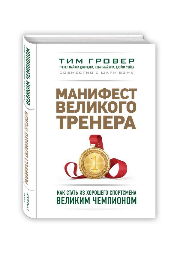 Zakazat.ru: Манифест великого тренера. Как стать из хорошего спортсмена великим чемпионом. Гровер Тим, Уэнк Шари