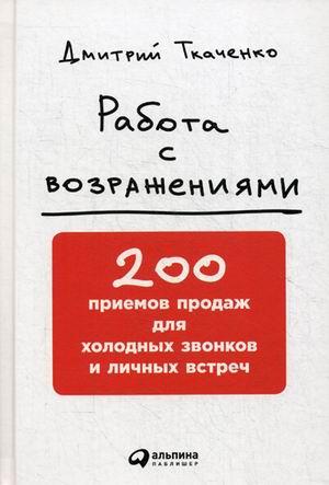 Работа с возражениями: 200 приемов продаж для холодных звонков и личных встреч Дмитрий Ткаченко