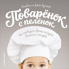 Поваренок с пеленок: Как проводить время на кухне весело и с пользой Анабель Вулмер