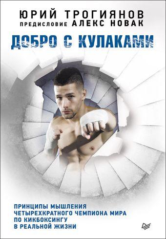 Добро с кулаками. Принципы мышления чемпиона по кикбоксингу в реальной жизни. Предисловие Алекса Новака Трогиянов Ю Ю