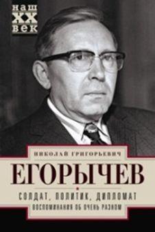 Егорычев Н.Г. - Солдат. Политик. Дипломат. Воспоминания об очень разном обложка книги