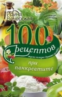100 рецептов при панкреатите. Вкусно, полезно, душевно, целебно Вечерская И