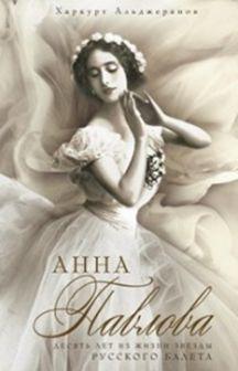 Анна Павлова Десять лет из жизни звезды русского балета Альджеранов Х.
