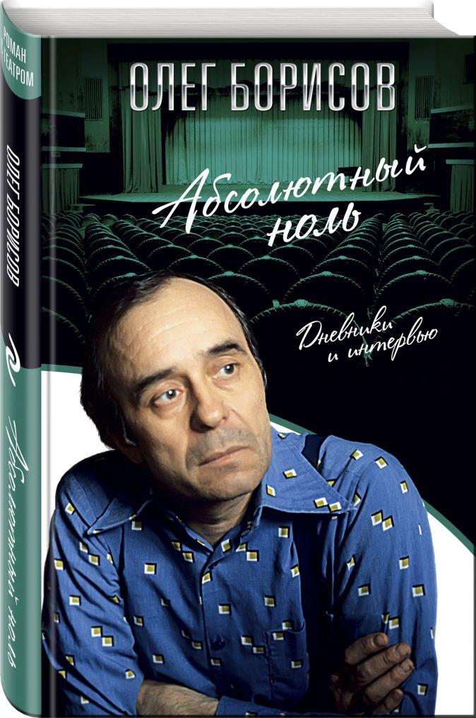 Абсолютный ноль. Дневники и интервью Олег Борисов