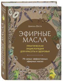 Эфирные масла. Практическая энциклопедия для красоты и здоровья