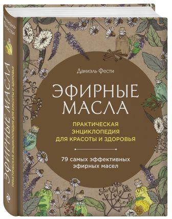 Даниэль Фести - Эфирные масла. Практическая энциклопедия для красоты и здоровья обложка книги