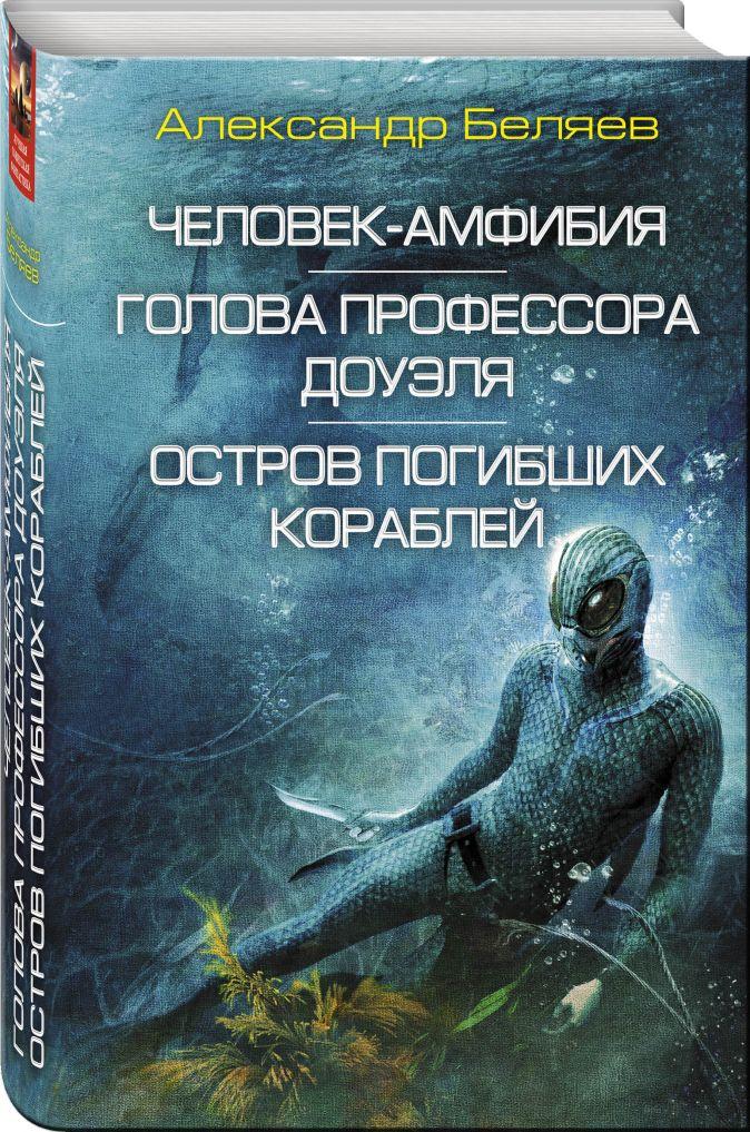 Александр Беляев - Человек-амфибия. Голова профессора Доуэля. Остров погибших кораблей обложка книги