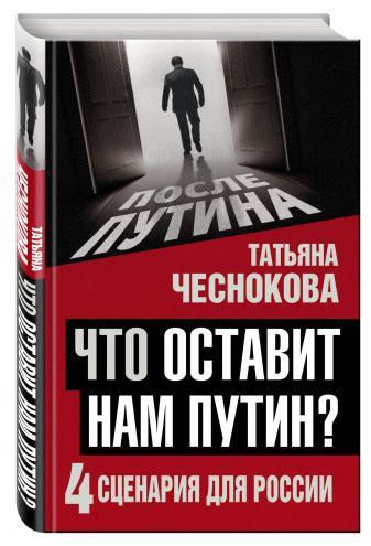 Татьяна Чеснокова - Что оставит нам Путин: 4 сценария для России обложка книги