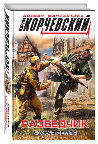 Юрий Корчевский - Разведчик. Чужая земля обложка книги