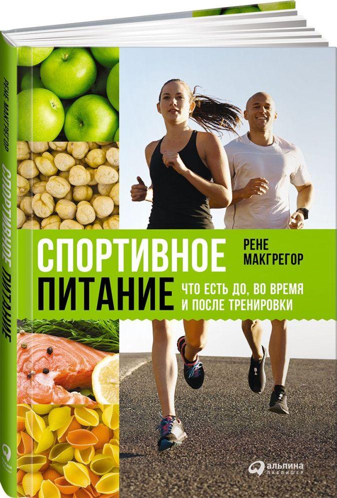 Спортивное питание: Что есть до, во время и после тренировки Макгрегор Р.