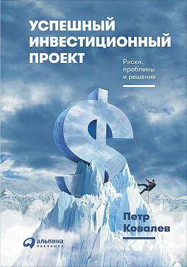 Успешный инвестиционный проект. Риски, проблемы и решения ( Ковалёв П.  )