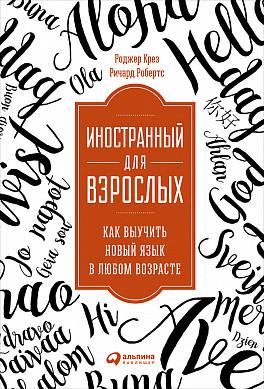 Крез Р.,Робертс Р. Иностранный для взрослых: Как выучить новый язык в любом возрасте роджер крез иностранный для взрослых как выучить новый язык в любом возрасте