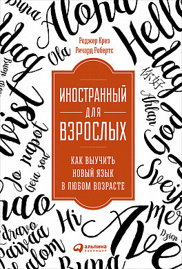 Крез Р.,Робертс Р. Иностранный для взрослых: Как выучить новый язык в любом возрасте
