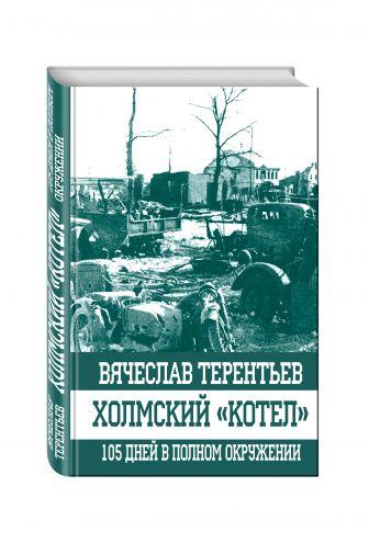 Вячеслав Терентьев - Холмский «котел». 105 дней в полном окружении обложка книги