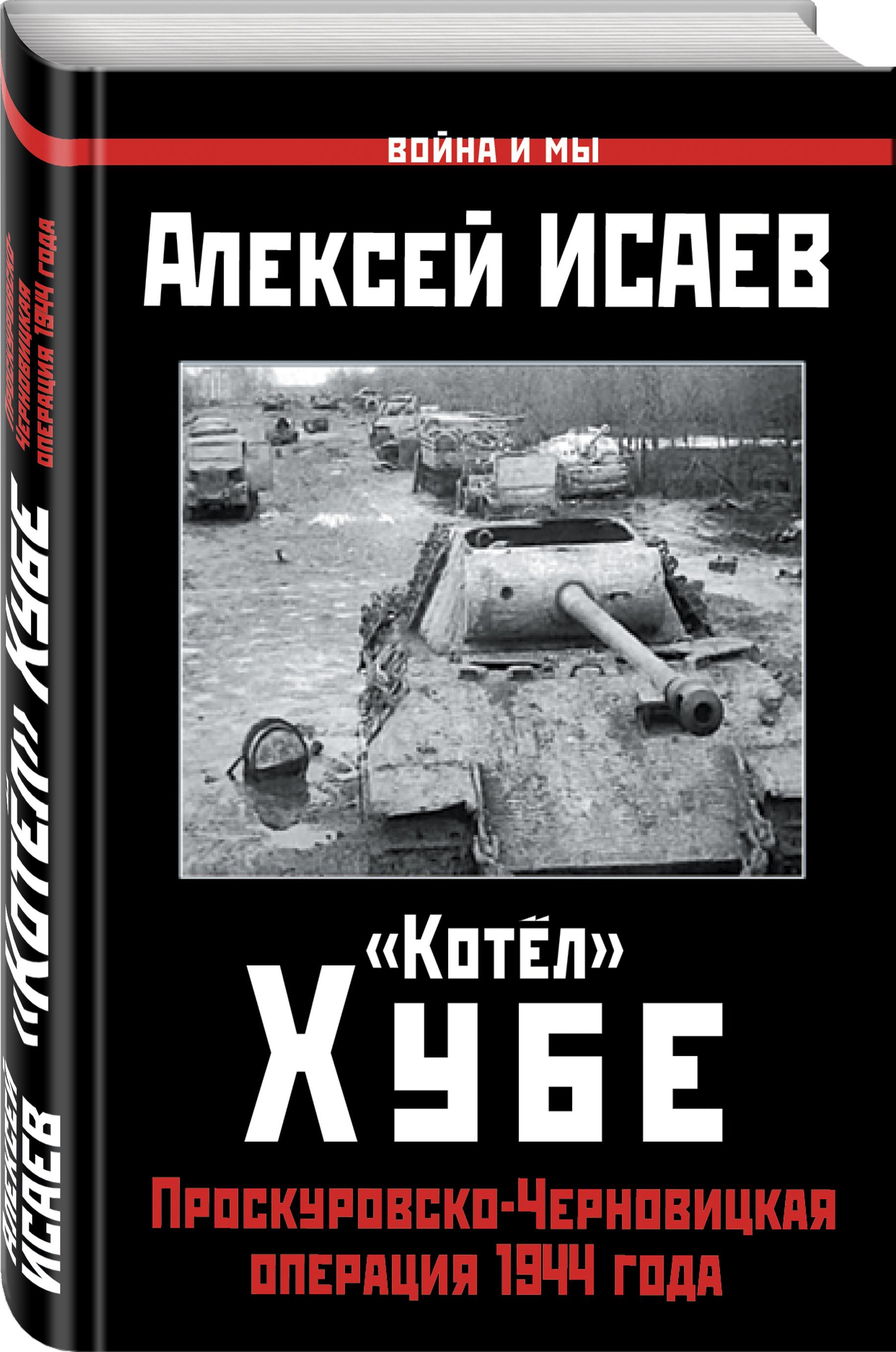 «Котёл» Хубе. Проскуровско-Черновицкая операция 1944 года - Алексей Исаев