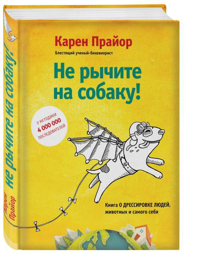 Карен Прайор - Не рычите на собаку! Книга о дрессировке людей, животных и самого себя! обложка книги
